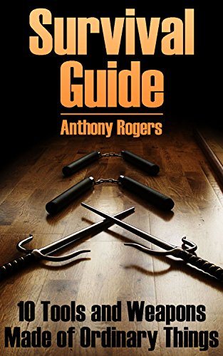 Survival Guide: 10 Tools and Weapons Made of Ordinary Things: (Survival Gear, Survival Skills) by [Rogers, Anthony ]