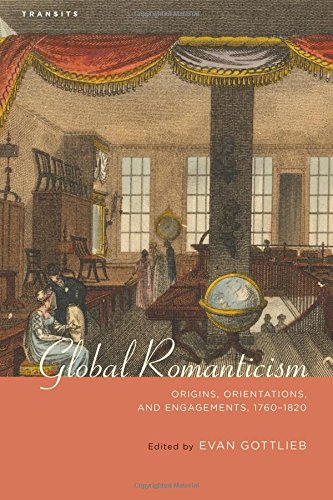 Global Romanticism: Origins, Orientations, and Engagements, 1760–1820 (Transits: Literature, Thought & Culture, 1650