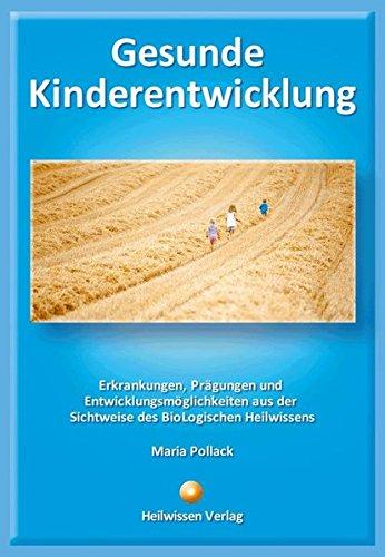 Gesunde Kinderentwicklung: Erkrankungen, Prägungen und Entwicklungsmöglichkeiten aus der Sichtweise des BioLogischen Heilwissens