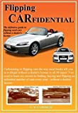 Flipping Carfidential: The Secrets To Finding, Buying, and Selling Unlimited Cars Without A Dealers License