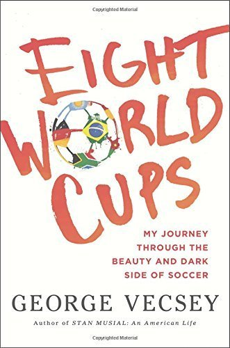 Eight World Cups: My Journey through the Beauty and Dark Side of Soccer by Vecsey, George (2014) Hardcover