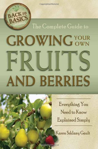 (The Complete Guide to Growing Your Own Fruits and Berries: A Complete Step-by-step Guide (Back-To-Basics Gardening))