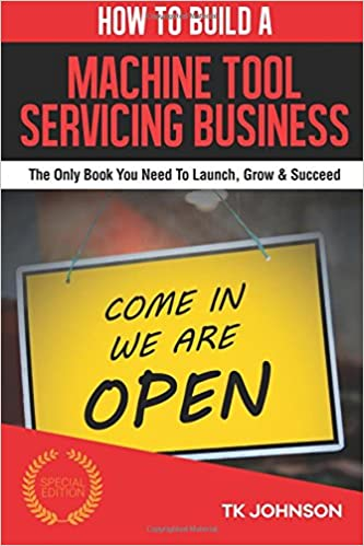 How To Build A Machine Tool Servicing Business (Special Edition): The Only Book You Need To Launch, Grow and Succeed