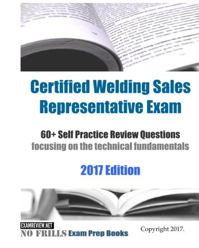 Certified Welding Sales Representative Exam 60 Self Practice Review Questions: focusing on the technical fundamentals, 2017 Edition