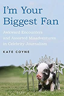 Book Cover: I'm Your Biggest Fan: Awkward Encounters and Assorted Misadventures in Celebrity Journalism