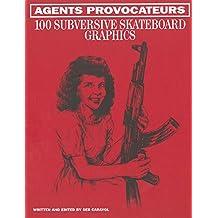 Agents Provocateurs: 100 Subversive Skateboard Graphics