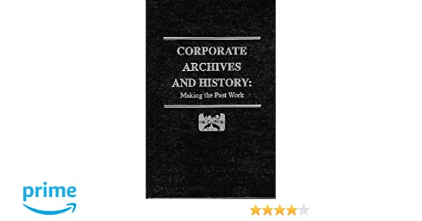 corporate archives and history making the past work
