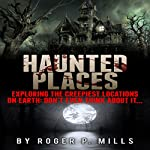 Haunted Places: Exploring the Creepiest Locations on Earth: Don't Even Think About It...   Roger P. Mills