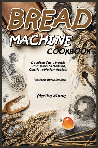 Bread Machine Cookbook: Countless Tasty Breads: from Basic to Modified, Classic to Modern Recipes - Plus Some Bonus Recipes by Martha Stone