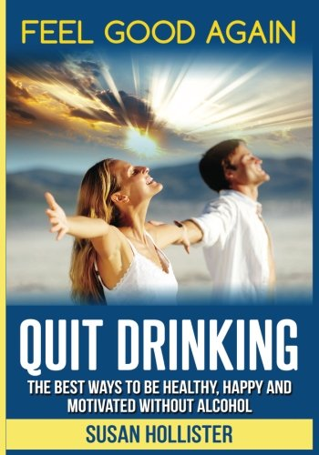 Quit Drinking: The Best Ways To Be Healthy, Happy and Motivated Without Alcohol (Easy Ways To Quit Drinking For A Healthier Happier and More Motivated Life Without Alcohol) (Best Way To Stop Drinking)
