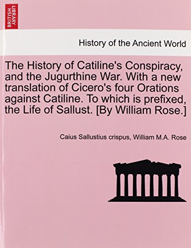 The History of Catiline's Conspiracy, and the Jugurthine War. With a new translation of Cicero's four Orations against C
