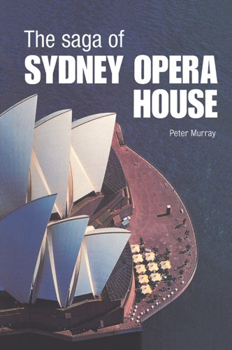 The Saga of Sydney Opera House: The Dramatic Story of the Design and Construction of the Icon of Modern (Opera House Architect)