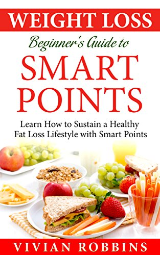 Weight Loss Beginner's Guide To Smart Points: Learn How To Sustain A Healthy Fat Loss Lifestyle With Smart Points (With 20 Delicious Recipes, 30 Day Meal Plan, Shopping List, Tips & Trick + Pictures)