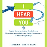 I Hear You: Repair Communication Breakdowns, Negotiate Successfully, and Build Consensus.in Three Simple Steps