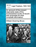 An account of the present deplorable state of the ecclesiastical courts of record : with proposals for their complete Reformation, William Downing Bruce, 1240047606