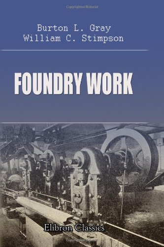 Foundry Work: A Practical Handbook on Standard Foundry Practice, Including Hand and Machine Molding; Cast Iron, Malleable Iron, Steel, and Brass Castings; Foundry Management; ()
