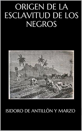 ORIGEN DE LA ESCLAVITUD DE LOS NEGROS, MOTIVOS QUE LA HAN PERPETUADO, VENTAJAS QUE