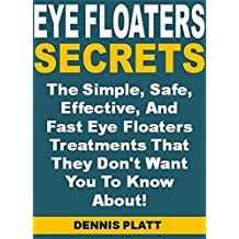 Eye Floaters Secrets: The Simple, Safe, Effective, And Fast Eye Floaters Treatments That They Don't Want You To Know About!