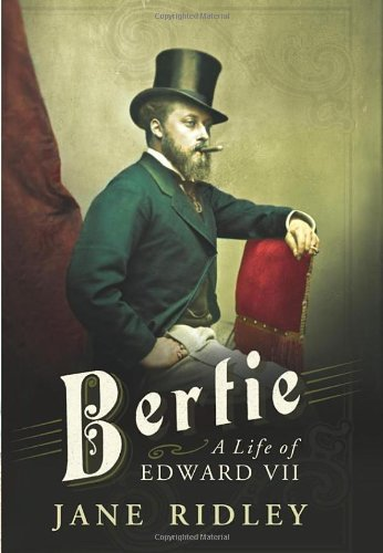 Bertie: A Life of Edward VII by Jane Ridley (2012-09-17)