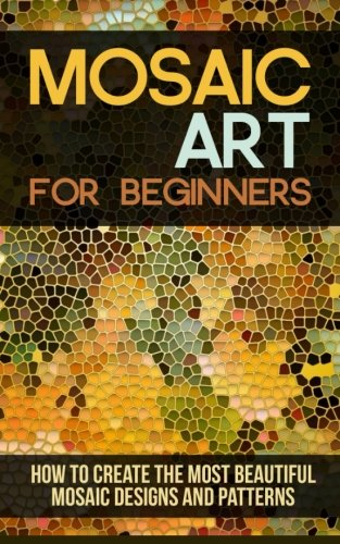 Mosaic Art for Beginners: How to Create the Most Beautiful Mosaic Designs and Patterns -
