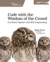 Code with the Wisdom of the Crowd: Get Better Together with Mob Programming Front Cover
