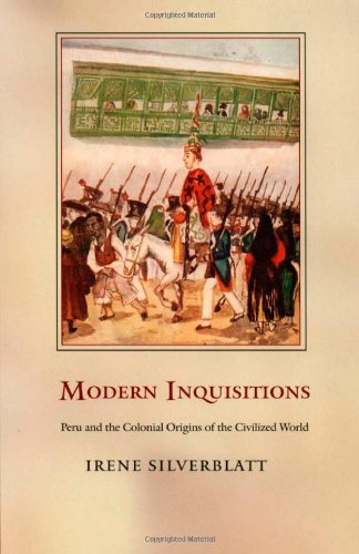 Modern Inquisitions: Peru and the Colonial Origins of the Civilized World (Latin America Otherwise)