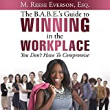 The B.A.B.E.'s Guide to Winning in the Workplace: You Don't Have to Compromise