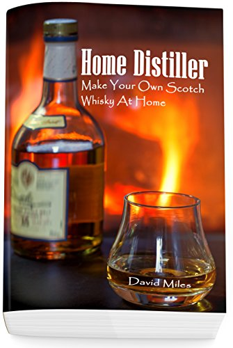 Home Distiller: Make Your Own Scotch Whisky At Home: (Home Distilling, DIY Bartender)