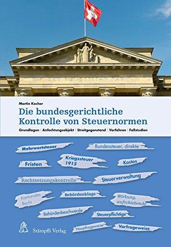 Die bundesgerichtliche Kontrolle von Steuernormen: Grundlagen, Anfechtungsobjekt, Streitgegenstand, Verfahren, Fallstudien