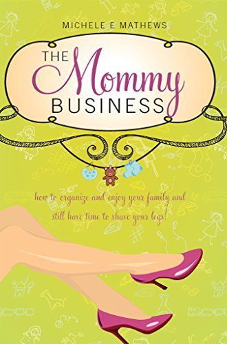 The Mommy Business: How to organize and enjoy your family and still have time to shave your -