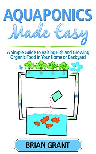 Aquaponics Made Easy: A Simple and Easy Guide to Raising Fish and Growing Food Organically in Your Home or Backyard by [Grant, Brian]