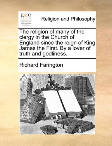 Read Online The religion of many of the clergy in the Church of England since the reign of King James the First. By a lover of truth and godliness. PDF