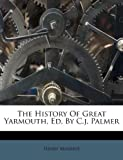 The History of Great Yarmouth, Ed by C J Palmer, Henry Manship, 1173057277