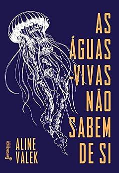 As águas-vivas não sabem de si por [Valek, Aline]