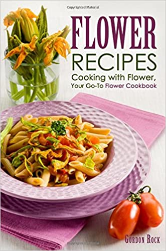 Flower Recipes: Cooking with Flower, Your Go-To Flower Cookbook