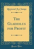 Amazon / Forgotten Books: The Gladiolus for Profit Classic Reprint (Raymond M. Champe)