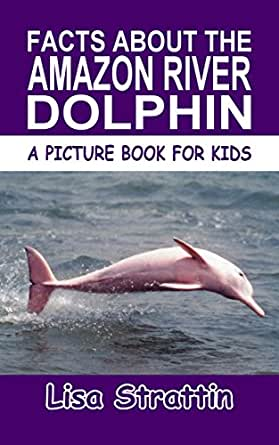 Facts About the Amazon River Dolphin (A Picture Book For