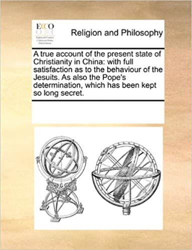 Book A true account of the present state of Christianity in China: with full satisfaction as to the behaviour of the Jesuits. As also the Pope's determination, which has been kept so long secret.