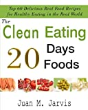 : The Clean Eating 20 Days 20 Foods: Top 60 Delicious Real Food Recipes For Healthy Eating In The Real world