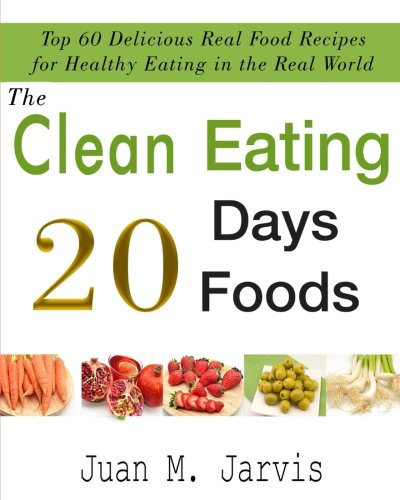 The Clean Eating 20 Days 20 Foods  Top 60 Delicious Real Food Recipes For Healthy Eating In The Real World