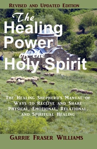 Download The Healing Power of the Holy Spirit: The Healing Shepherd's Manual of Ways to Receive and Share Physical, Emotional, Relational, and Spiritual Healing. Revised and Updated Edition PDF
