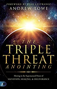The Triple Threat Anointing: Moving in the Supernatural Power of Salvation, Healing and Deliverance (English E