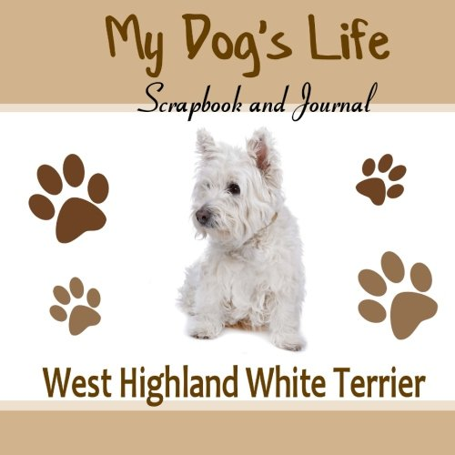 Highland White West Photos Terrier - My Dog's Life Scrapbook and Journal West Highland White Terrier: Photo Journal, Keepsake Book and Record Keeper for your dog