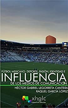 Fútbol Mexicano: Deporte, Pasión, Identidad e Influencia de Medios de Comunicación de [Cantera, Héctor Gabriel Legorreta, García López, Raquel]