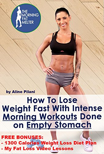 How To Lose Weight Fast With Intense Morning Workouts Done On Empty Stomach: FREE BONUSES:1300 Calories Weight Loss Diet Plan & My Fat Loss Video lessons ... Program - Fast Weight Loss For Women)
