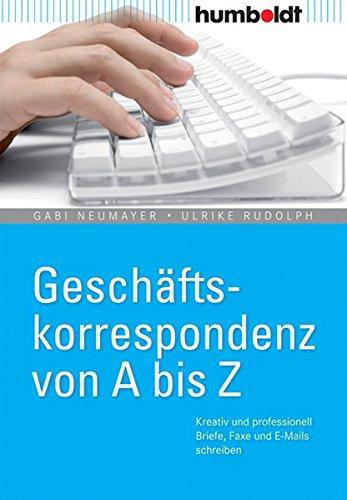 Geschäftskorrespondenz von A - Z: Kreativ und professionell Briefe, Faxe und E-Mails schreiben