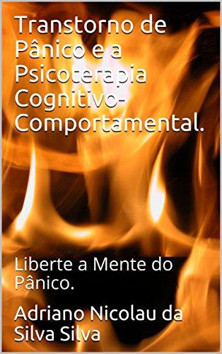 Transtorno de Pânico e a Psicoterapia Cognitivo-Comportamental.: Liberte a Mente do Pânico.