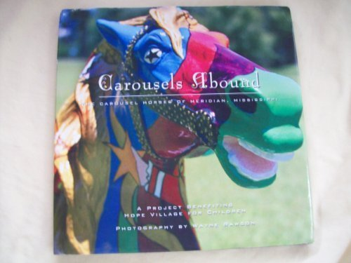 Carousels Abound: The Carousel Horses of Meridian, Mississippi : A Project Benefiting Hope Village for Children