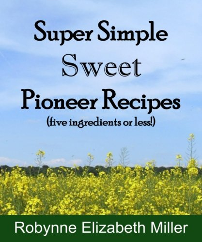 Super Simple Sweet Pioneer Recipes: Five ingredients or less! (Practical Pioneer Recipes) (Volume 3) by Robynne Elizabeth Miller