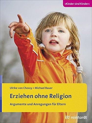 Erziehen ohne Religion: Argumente und Anregungen für Eltern (Kinder sind Kinder)